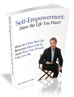 Self-Empowerment, Have the Life Your Want, by Ken Howard, LCSW