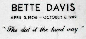 "Bette Davis Tombstone, April 5, 1908 - October 6, 1989. ""She Did It The Hard Way"""
